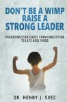 Don't Be a Wimp Raise a Strong Leader: Parenting Strategies from Conception to Late Adulthood