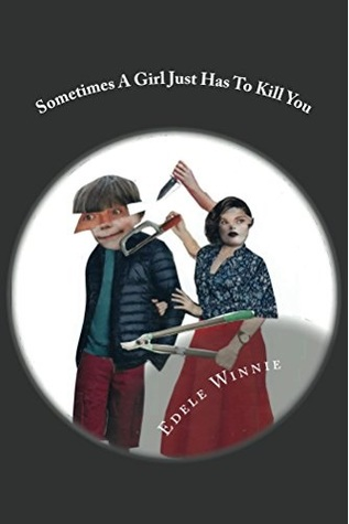 Sometimes a Girl Just Has to Kill You: Stories of Horror and Dread
