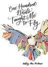One Hundred Birds Taught Me to Fly by Ashley Mae Hoiland