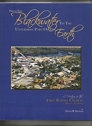 From the Blackwater to the Uttermost Part of the Earth: A History of the First Baptist Church Milton, Florida