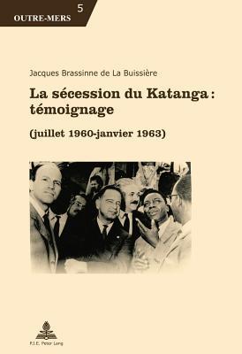 La Secession Du Katanga: Temoignage: (Juillet 1960 - Janvier 1963) par Jacques Brassinne De La Buissiere