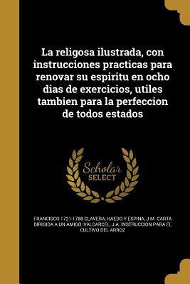 La religosa ilustrada, con instrucciones practicas para renovar su espiritu en ocho dias de exercicios, utiles tambien para la perfeccion de todos estados