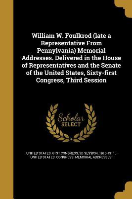 William W. Foulkrod (Late a Representative from Pennylvania) Memorial Addresses. Delivered in the House of Representatives and the Senate of the United States, Sixty-First Congress, Third Session