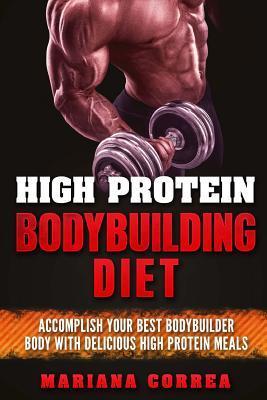 High Protein Bodybuilding Diet: Accomplish Your Best Bodybuilder Body with Delicious High Protein Foods por Mariana Correa