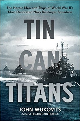 Tin Can Titans: The Heroic Men and Ships of World War IIs Most Decorated Navy Destroyer Squadron
