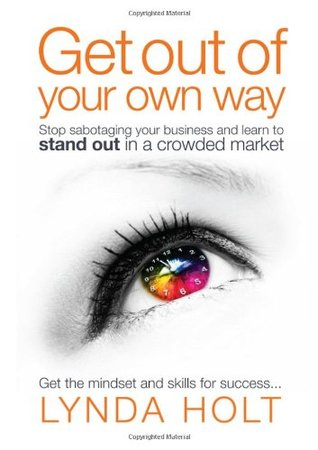 Get Out of Your Own Way: Stop Sabotaging Your Business and Learn to Stand Out in a Crowded Market