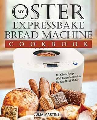 Oster Expressbake Bread Machine Cookbook: 101 Classic Recipes With Expert Instructions For Your Bread Maker (Bread Machine & Bread Maker Recipes Book 1)