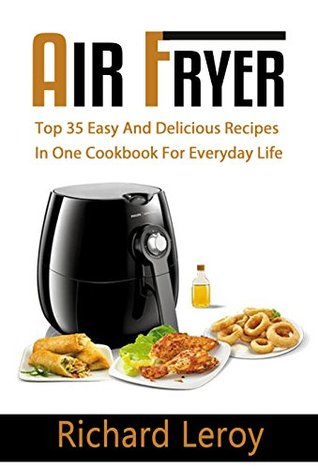 AIR FRYER: TOP 35 Easy And Delicious Recipes In One Cookbook For Everyday Life (Air Fryer Recipe Book, Air Fryer Cooking, Air Fryer Oven, Air Fryer Baking, Air Fryer Book, Air Frying Cookbook)