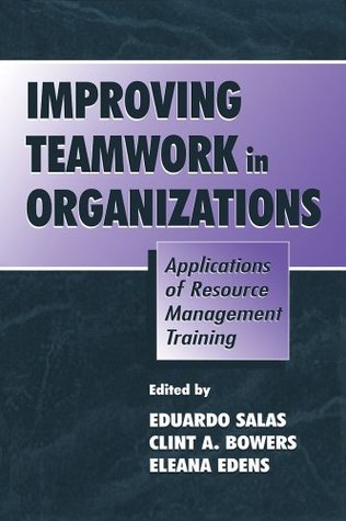 Improving Teamwork in Organizations: Applications of Resource Management Training