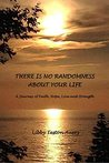 """""""THERE IS NO RANDOMNESS ABOUT YOUR LIFE"""": A Journey of Faith, Hope, Love and Strength"""