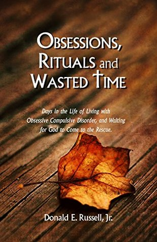 Obsessions, Rituals and Wasted Time: Living with Obsessive Compulsive Disorder and Waiting for God to Come to the Rescue