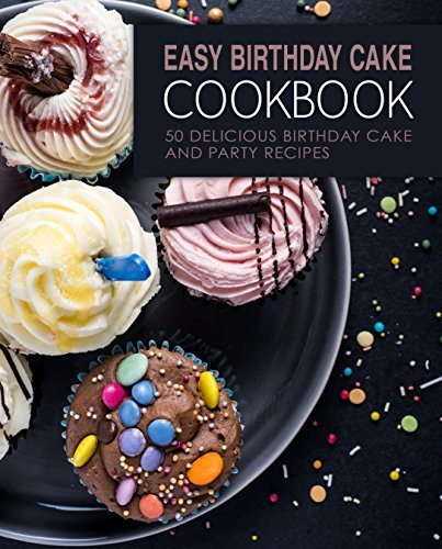 Easy Birthday Cake Cookbook: 50 Delicious Birthday Cake and Party Recipes
