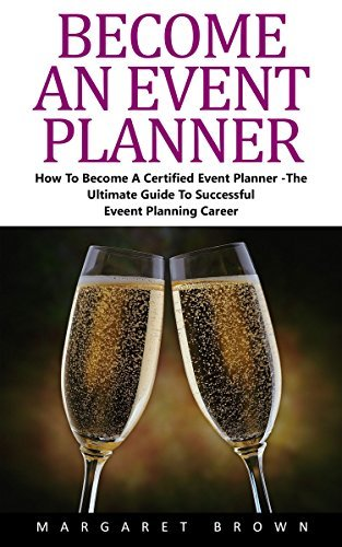Become An Event Planner: How To Become A Certified Event Planner - The Ultimate Guide To Successful Event Planning Career!