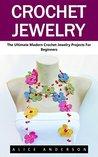 Crochet Jewelry: The Ultimate Modern Crochet Jewelry Projects for Beginners (Necklaces, Earrings, Bracelets)