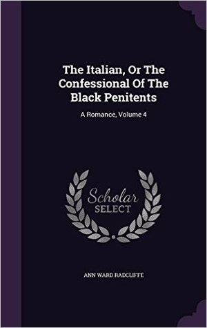 The Italian, or the Confessional of the Black Penitents: A Romance, Volume 4