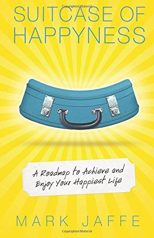 Suitcase of Happyness: A Roadmap to Achieve and Enjoy Your Happiest Life