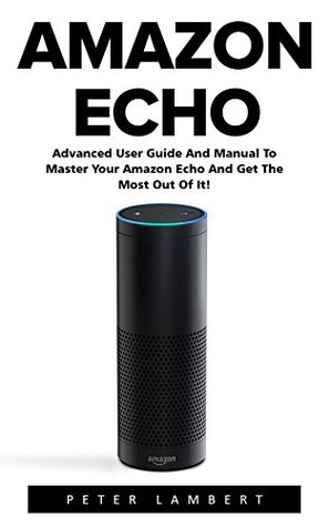 amazon-echo-advanced-user-guide-and-manual-to-master-your-amazon-echo-and-get-the-most-out-of-it-amazon-echo-alexa-amazon-echo-user-guide