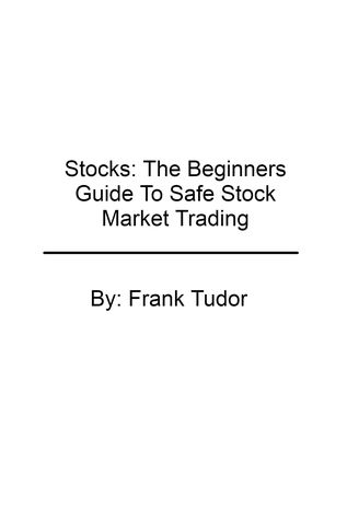 Stocks: The Beginners Guide To Safe Stock Market Trading