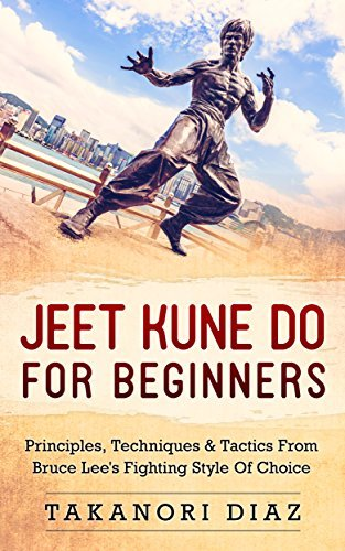 Jeet Kune Do For Beginners: Principles, Techniques & Tactics From Bruce Lee's Fighting Style Of Choice