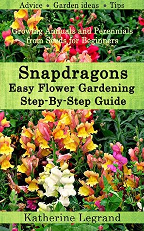 Snapdragons: Easy Flower Gardening - Step-By-Step Guide: Growing Annuals and Perennials from Seeds for Beginners, Garden Ideas, Advice, Tips