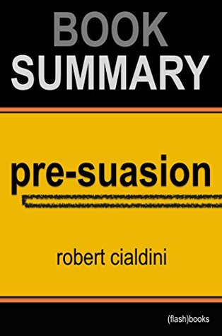 Summary of Pre-Suasion: A Revolutionary Way to Influence and Persuade by Robert Cialdini Ph.D. | Book Summary Includes Analysis