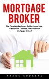 Mortgage Broker: The Complete Beginners Guide - Learn How To Become A Licensed And Successful Mortgage Broker!