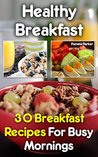 Healthy Breakfast: 30 Breakfast Recipes For Busy Mornings