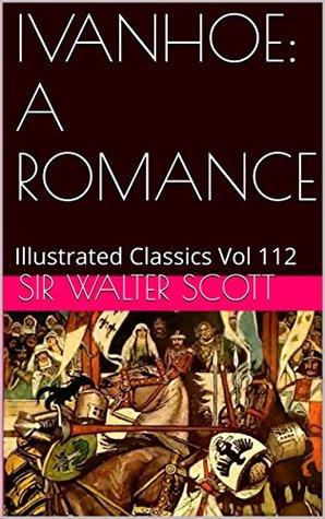 IVANHOE: A ROMANCE: Illustrated Classics Vol 112