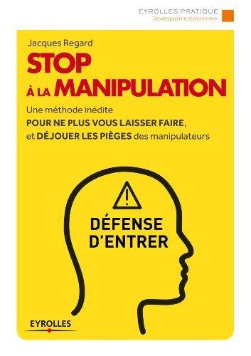 Stop à la manipulation: Une méthode inédite pour ne plus vous laisser faire et déjouer les pièges des manipulateurs