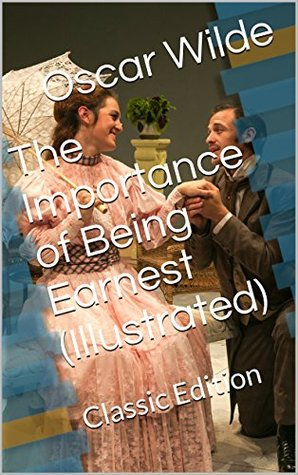The Importance of Being Earnest (Illustrated): Classic Edition