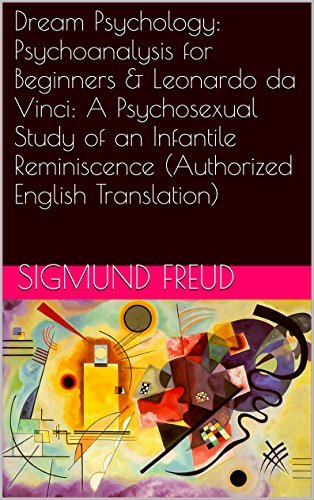 Dream Psychology: Psychoanalysis for Beginners & Leonardo da Vinci: A Psychosexual Study of an Infantile Reminiscence (Authorized English Translation) (Two Books With Active Table of Contents)