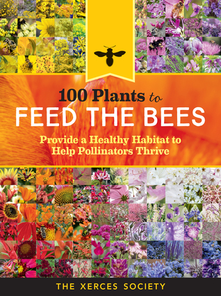 100 Plants to Save the Bees: The Best Blooms to Nourish and Sustain Native Bees, Honey Bees, and Other Pollinators