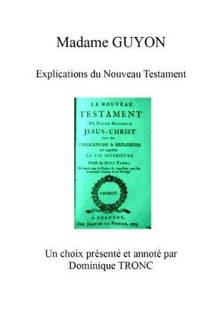 Madame GUYON EXPLICATIONS DU NOUVEAU TESTAMENT: Un choix présenté et annoté par Dominique TRONC (CHEMINS MYSTIQUES t. 1)