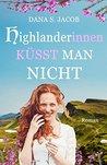 Highlanderinnen küsst man nicht by Dana S. Jacob