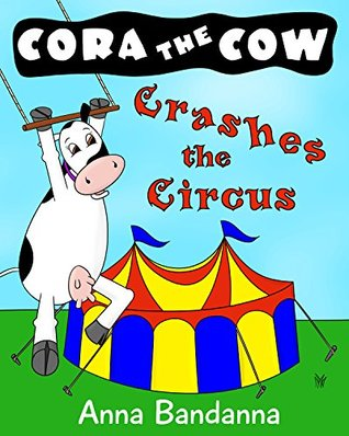 Cora the Cow Crashes the Circus: A Silly Picture Book Adventure of Self-Discovery (Cora the Cow Early Reader Bedtime Story Books 4)