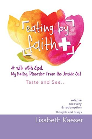 Eating by Faith: a Walk with God. My Eating Disorder from the Inside Out: Taste and See