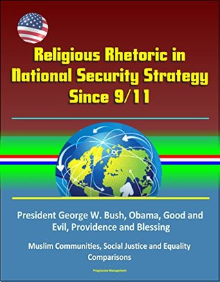 Religious Rhetoric in National Security Strategy Since 9/11 - President George W. Bush, Obama, Good and Evil, Providence and Blessing, Muslim Communities, Social Justice and Equality, Comparisons