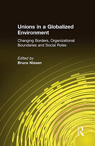 Unions in a Globalized Environment: Changing Borders, Organizational Boundaries and Social Roles: Changing Borders, Organizational Boundaries and Social Roles