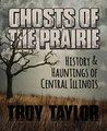 Ghosts of the Prairie: History & Hauntings of Central Illinois