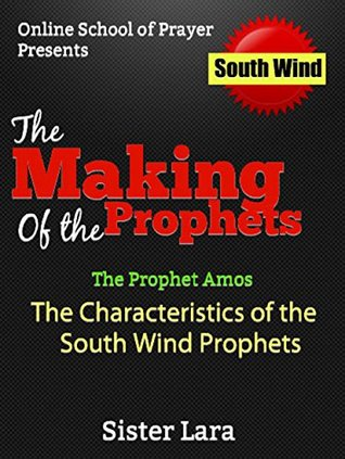 The Making of a Prophet the Prophet Amos The Characteristics of a South Wind Prophet: Online School of Prayer Presents The South Wind (The Making of a ... of Four Wind Prophets Book 1)