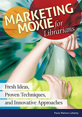 Marketing Moxie for Librarians: Fresh Ideas, Proven Techniques, and Innovative Approaches: Fresh Ideas, Proven Techniques, and Innovative Approaches