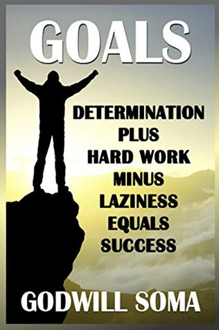 GOALS: Determination Plus Hard Work Minus Laziness Equals Success