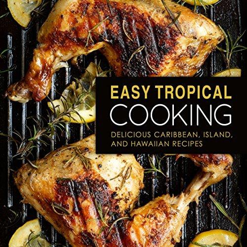 Easy Tropical Cooking: Delicious Caribbean, Island, and Hawaiian Recipes