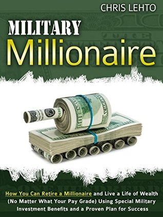 Military Millionaire: How You Can Retire a Millionaire and Live a Life of Wealth (No Matter What Your Pay Grade) Using Special Military Investment Benefits and a Proven Plan for Success