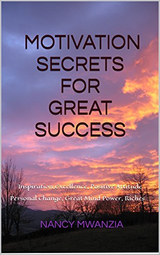 MOTIVATION SECRETS FOR GREAT SUCCESS: Inspiration, Excellence, Positive Attitude, Personal Change, Great Mind Power, Attract Riches