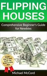 Flipping Houses: Comprehensive Beginner's Guide for Newbies (Real Estate Investing, Investing for Beginners, Make Money in Real Estate Book 1)