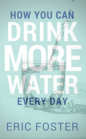 How You Can Drink More Water Every Day (Drink Healthy Book 1)