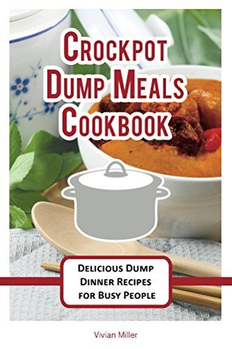Crockpot Dump Meals Cookbook: Delicious Dump Dinner Recipes for Busy People (The Best Crockpot Recipes Book 3)