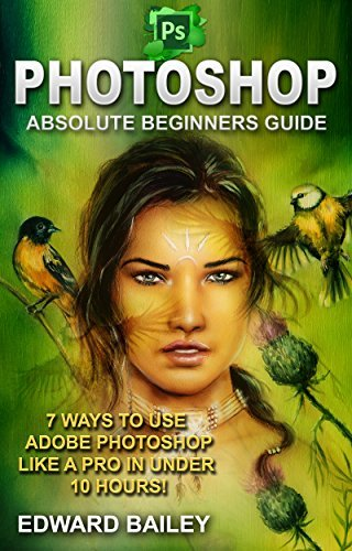 Photoshop: Absolute Beginners Guide: 7 Ways to Use Adobe Photoshop Like a Pro in Under 10 Hours!
