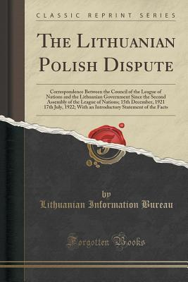 The Lithuanian Polish Dispute: Correspondence Between the Council of the League of Nations and the Lithuanian Government Since the Second Assembly of the League of Nations; 15th December, 1921 17th July, 1922; With an Introductory Statement of the Facts